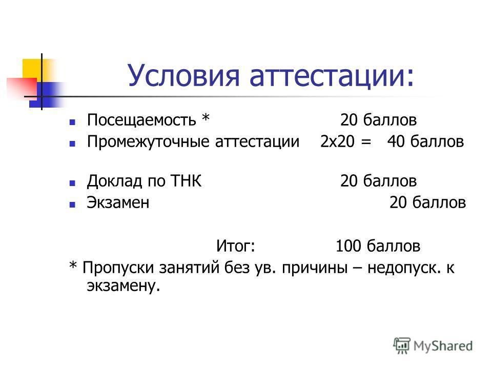 Условия аттестации: Посещаемость * 20 баллов Промежуточные аттестации 2х20 = 40 баллов Доклад по ТНК 20 баллов Экзамен 20 баллов Итог: 100 баллов * Пропуски занятий без ув. причины – недопуск. к экзамену.