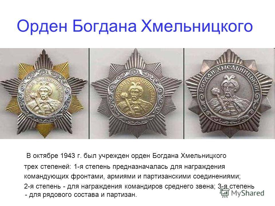 Орден Богдана Хмельницкого В октябре 1943 г. был учрежден орден Богдана Хмельницкого трех степеней: 1-я степень предназначалась для награждения командующих фронтами, армиями и партизанскими соединениями; 2-я степень - для награждения командиров средн