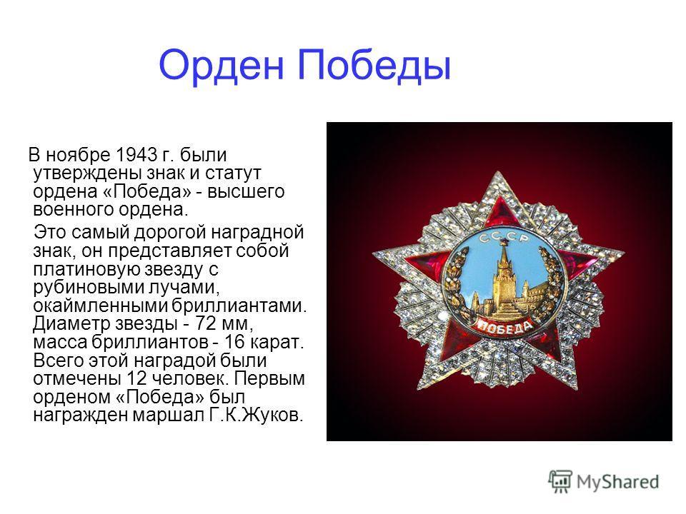 Орден Победы В ноябре 1943 г. были утверждены знак и статут ордена «Победа» - высшего военного ордена. Это самый дорогой наградной знак, он представляет собой платиновую звезду с рубиновыми лучами, окаймленными бриллиантами. Диаметр звезды - 72 мм, м