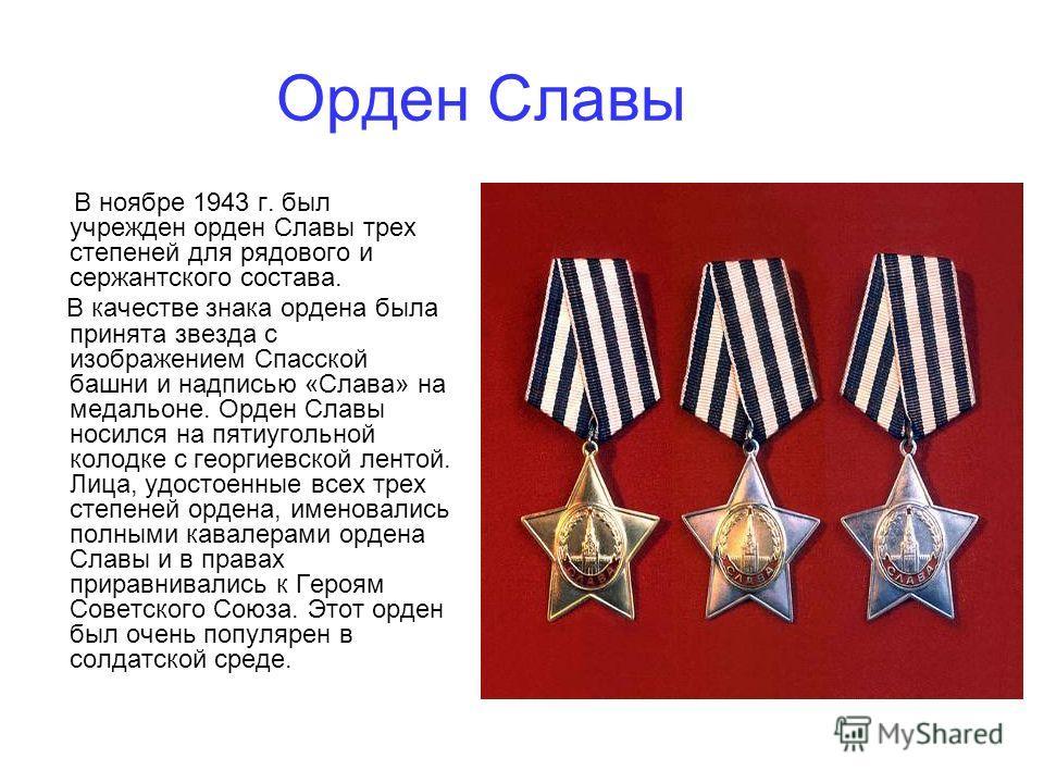 Орден Славы В ноябре 1943 г. был учрежден орден Славы трех степеней для рядового и сержантского состава. В качестве знака ордена была принята звезда с изображением Спасской башни и надписью «Слава» на медальоне. Орден Славы носился на пятиугольной ко
