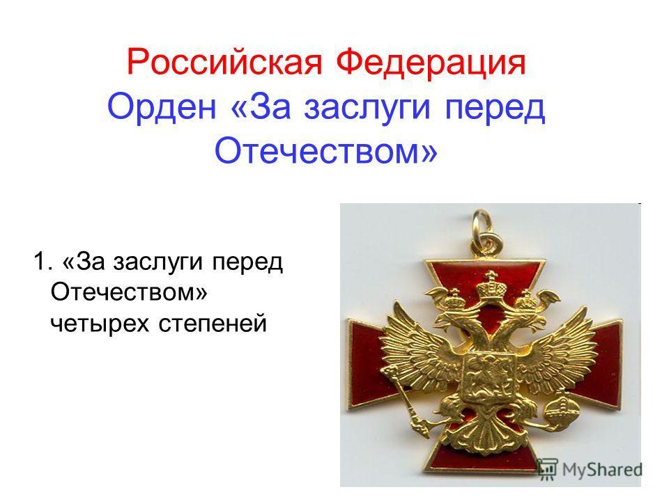 Российская Федерация Орден «За заслуги перед Отечеством» 1. «За заслуги перед Отечеством» четырех степеней