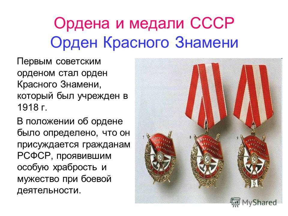Ордена и медали СССР Орден Красного Знамени Первым советским орденом стал орден Красного Знамени, который был учрежден в 1918 г. В положении об ордене было определено, что он присуждается гражданам РСФСР, проявившим особую храбрость и мужество при бо