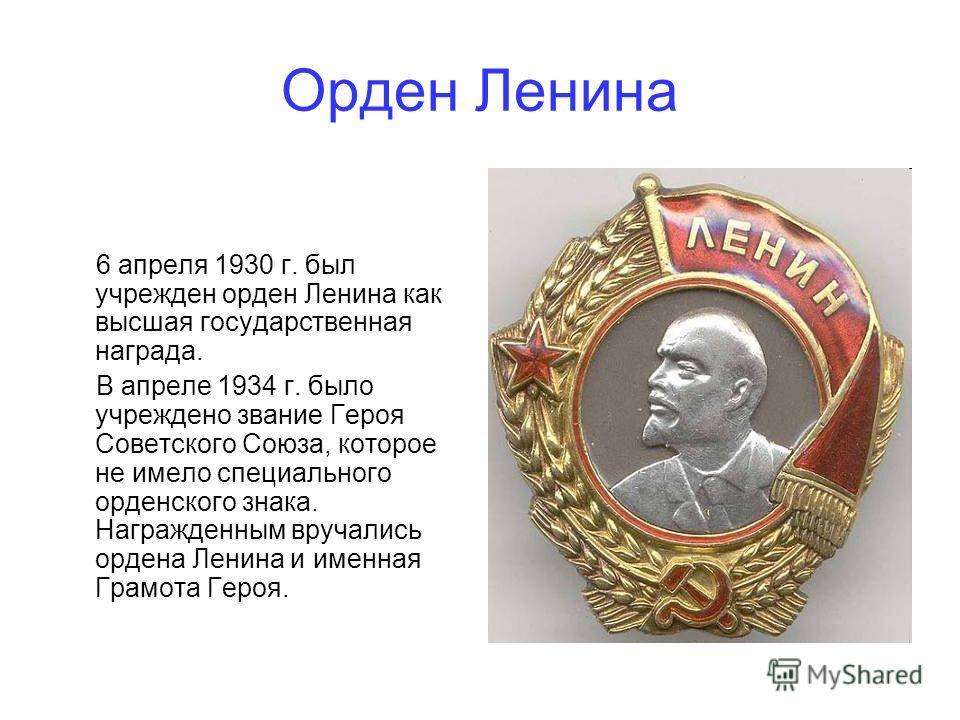 Орден Ленина 6 апреля 1930 г. был учрежден орден Ленина как высшая государственная награда. В апреле 1934 г. было учреждено звание Героя Советского Союза, которое не имело специального орденского знака. Награжденным вручались ордена Ленина и именная