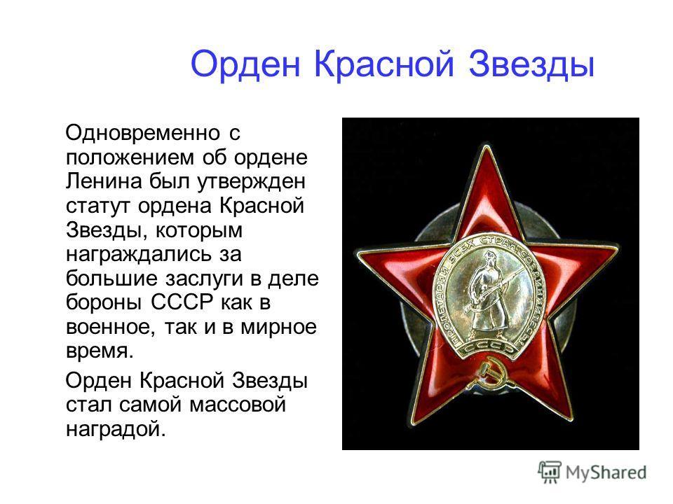 Орден Красной Звезды Одновременно с положением об ордене Ленина был утвержден статут ордена Красной Звезды, которым награждались за большие заслуги в деле бороны СССР как в военное, так и в мирное время. Орден Красной Звезды стал самой массовой награ