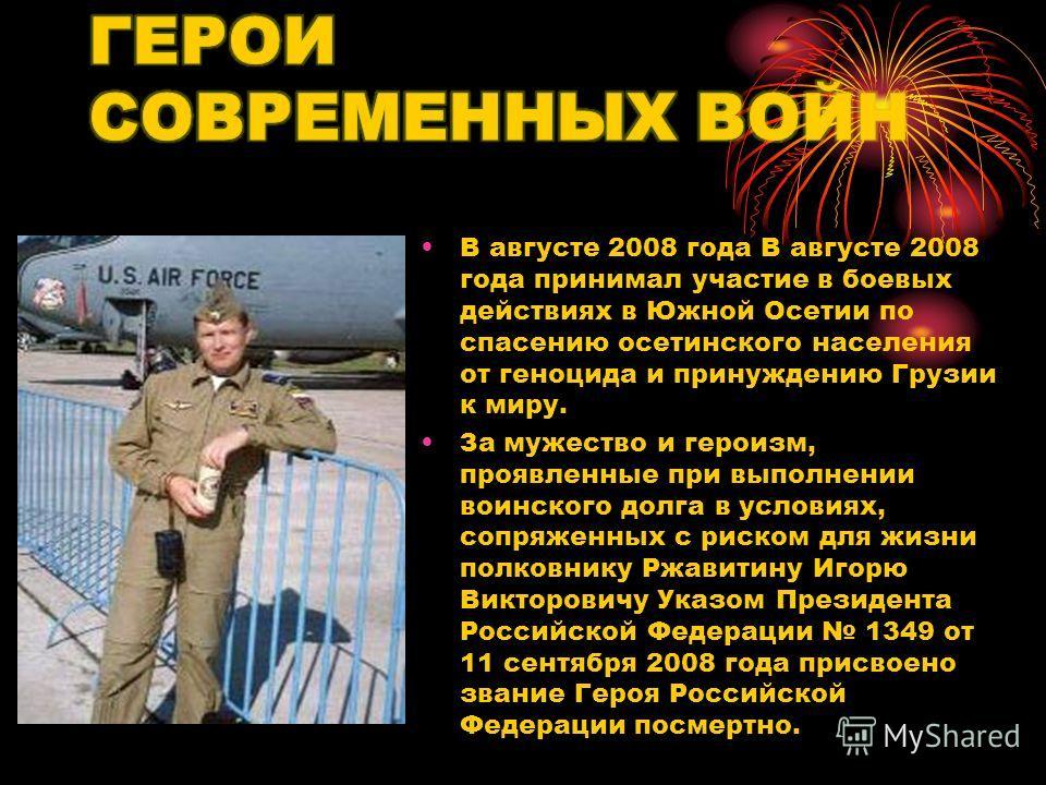 В августе 2008 года В августе 2008 года принимал участие в боевых действиях в Южной Осетии по спасению осетинского населения от геноцида и принуждению Грузии к миру. За мужество и героизм, проявленные при выполнении воинского долга в условиях, сопряж