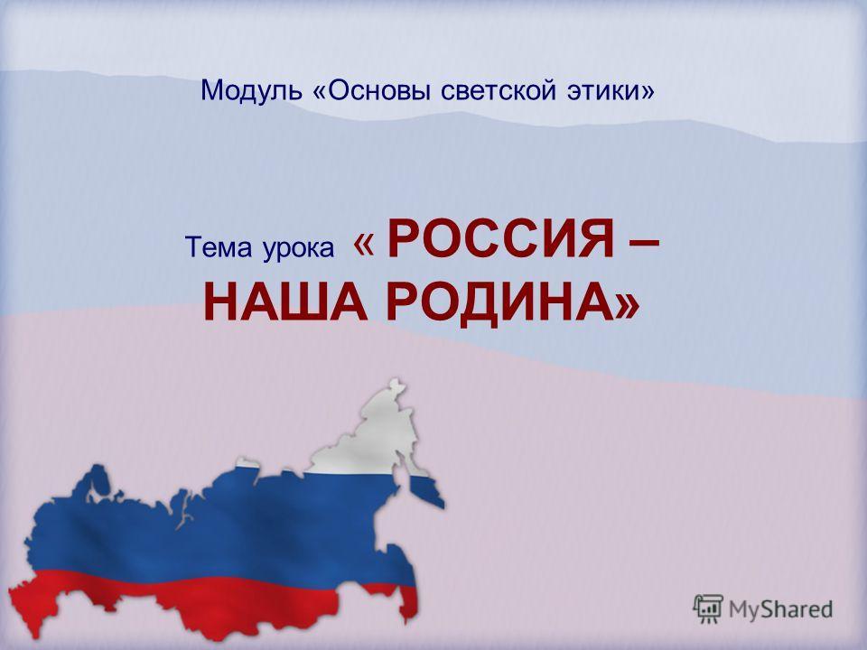 Модуль «Основы светской этики» Тема урока « РОССИЯ – НАША РОДИНА»