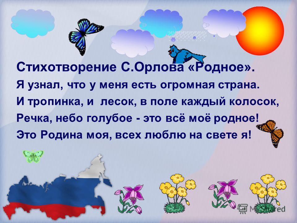 Стихотворение С.Орлова «Родное». Я узнал, что у меня есть огромная страна. И тропинка, и лесок, в поле каждый колосок, Речка, небо голубое - это всё моё родное! Это Родина моя, всех люблю на свете я!