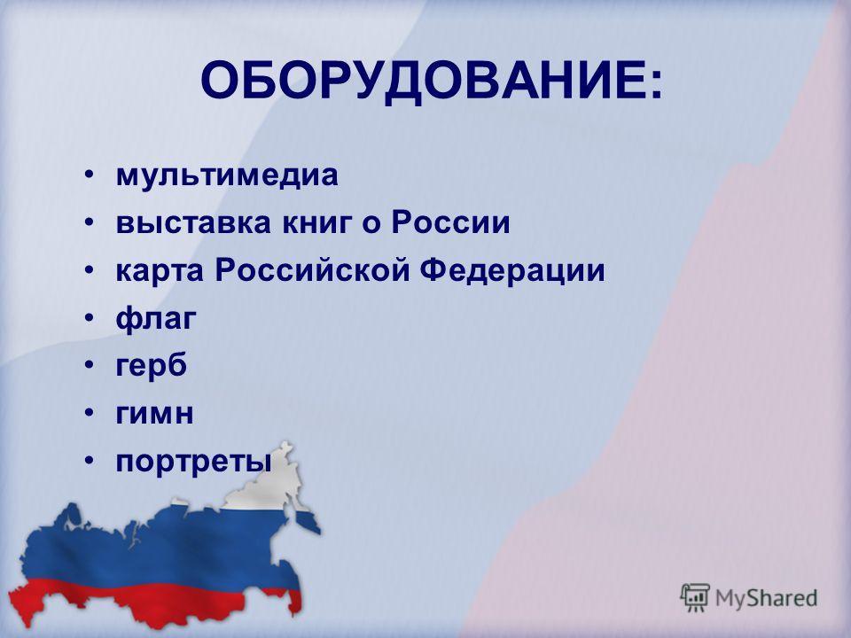 ОБОРУДОВАНИЕ: мультимедиа выставка книг о России карта Российской Федерации флаг герб гимн портреты