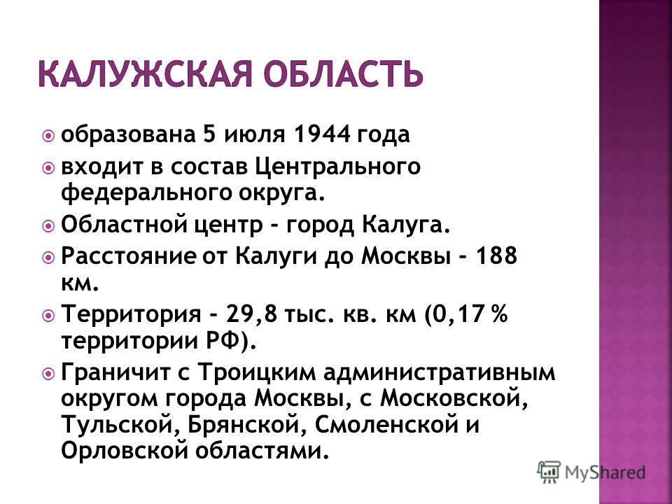 образована 5 июля 1944 года входит в состав Центрального федерального округа. Областной центр - город Калуга. Расстояние от Калуги до Москвы - 188 км. Территория - 29,8 тыс. кв. км (0,17 % территории РФ). Граничит с Троицким административным округом