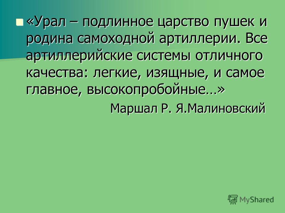 «Урал – подлинное царство пушек и родина самоходной артиллерии. Все артиллерийские системы отличного качества: легкие, изящные, и самое главное, высокопробойные…» «Урал – подлинное царство пушек и родина самоходной артиллерии. Все артиллерийские сист