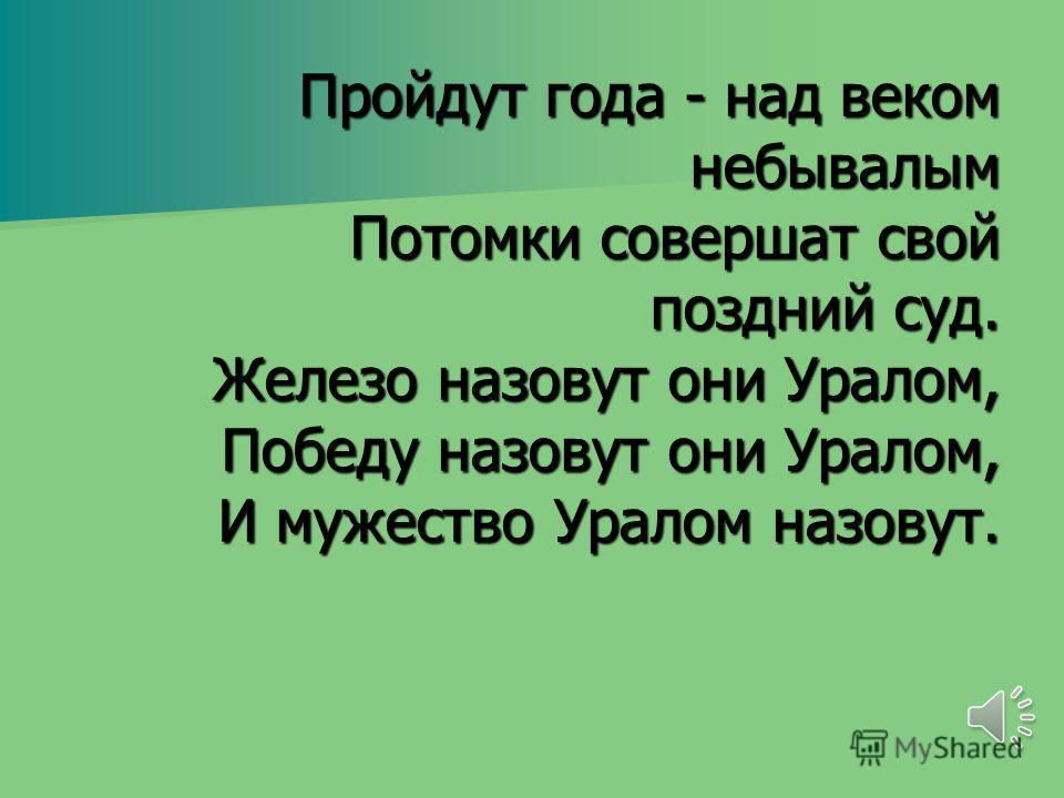 Пройдут года - над веком небывалым Потомки совершат свой поздний суд. Железо назовут они Уралом, Победу назовут они Уралом, И мужество Уралом назовут.