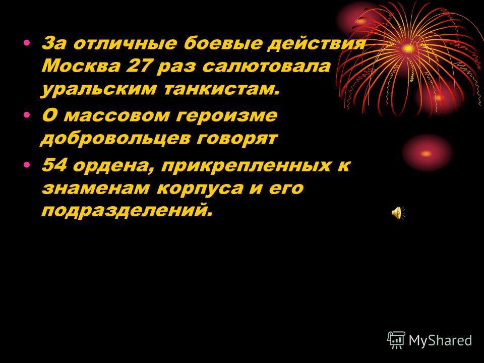 За отличные боевые действия Москва 27 раз салютовала уральским танкистам. О массовом героизме добровольцев говорят 54 ордена, прикрепленных к знаменам корпуса и его подразделений.