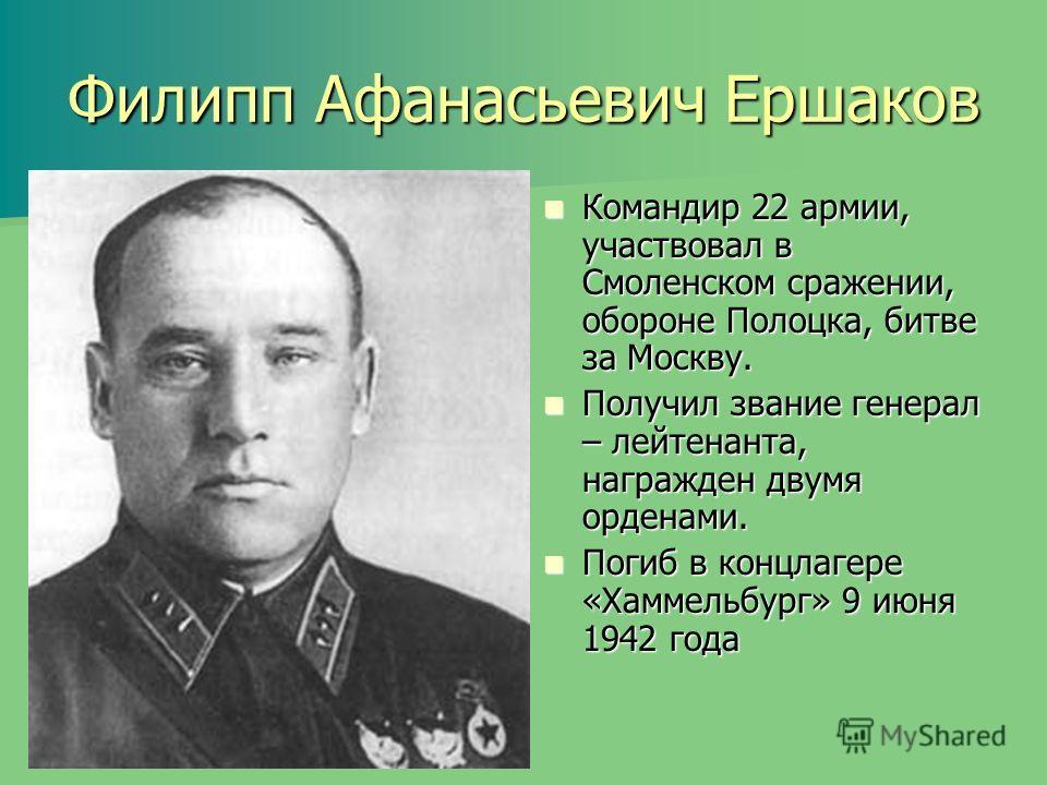Филипп Афанасьевич Ершаков Командир 22 армии, участвовал в Смоленском сражении, обороне Полоцка, битве за Москву. Командир 22 армии, участвовал в Смоленском сражении, обороне Полоцка, битве за Москву. Получил звание генерал – лейтенанта, награжден дв