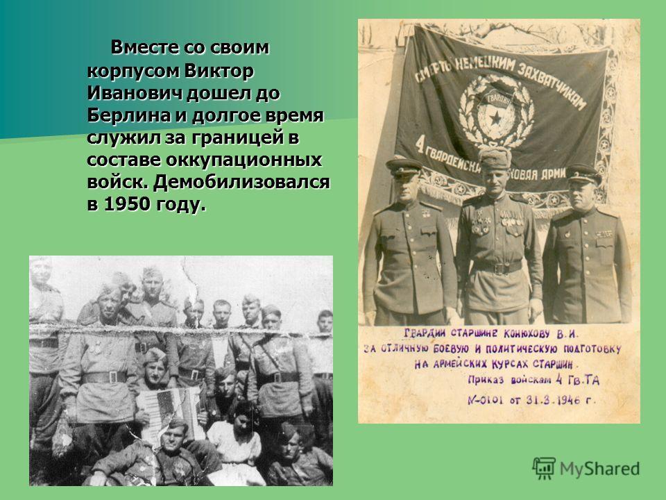 Вместе со своим корпусом Виктор Иванович дошел до Берлина и долгое время служил за границей в составе оккупационных войск. Демобилизовался в 1950 году. Вместе со своим корпусом Виктор Иванович дошел до Берлина и долгое время служил за границей в сост
