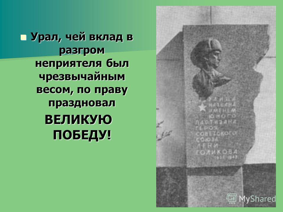 Урал, чей вклад в разгром неприятеля был чрезвычайным весом, по праву праздновал Урал, чей вклад в разгром неприятеля был чрезвычайным весом, по праву праздновал ВЕЛИКУЮ ПОБЕДУ! ВЕЛИКУЮ ПОБЕДУ!