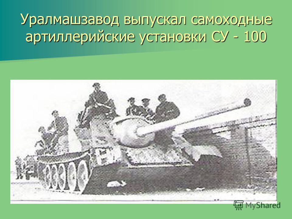 Уралмашзавод выпускал самоходные артиллерийские установки СУ - 100