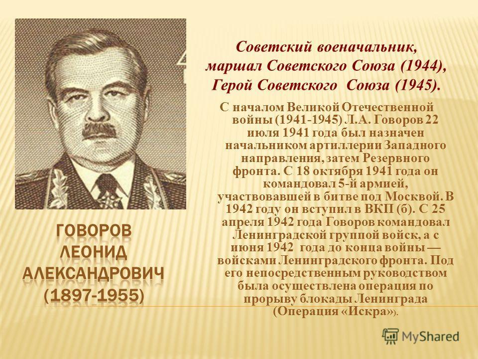 Советский военачальник, маршал Советского Союза (1944), Герой Советского Союза (1945). С началом Великой Отечественной войны (1941-1945) Л.А. Говоров 22 июля 1941 года был назначен начальником артиллерии Западного направления, затем Резервного фронта