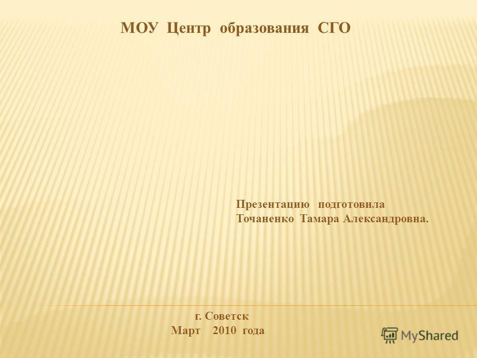 МОУ Центр образования СГО Презентацию подготовила Точаненко Тамара Александровна. г. Советск Март 2010 года