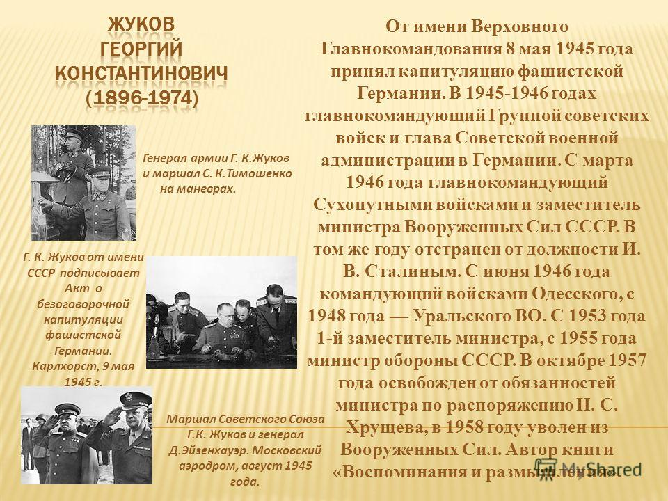 От имени Верховного Главнокомандования 8 мая 1945 года принял капитуляцию фашистской Германии. В 1945-1946 годах главнокомандующий Группой советских войск и глава Советской военной администрации в Германии. С марта 1946 года главнокомандующий Сухопут