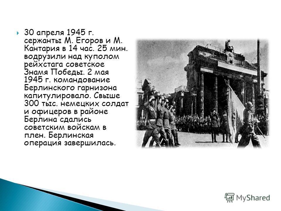 30 апреля 1945 г. сержанты М. Егоров и М. Кантария в 14 час. 25 мин. водрузили над куполом рейхстага советское Знамя Победы. 2 мая 1945 г. командование Берлинского гарнизона капитулировало. Свыше 300 тыс. немецких солдат и офицеров в районе Берлина с