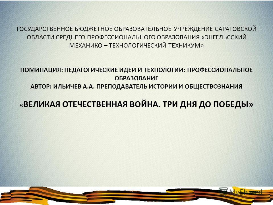 ГОСУДАРСТВЕННОЕ БЮДЖЕТНОЕ ОБРАЗОВАТЕЛЬНОЕ УЧРЕЖДЕНИЕ САРАТОВСКОЙ ОБЛАСТИ СРЕДНЕГО ПРОФЕССИОНАЛЬНОГО ОБРАЗОВАНИЯ «ЭНГЕЛЬССКИЙ МЕХАНИКО – ТЕХНОЛОГИЧЕСКИЙ ТЕХНИКУМ» НОМИНАЦИЯ: ПЕДАГОГИЧЕСКИЕ ИДЕИ И ТЕХНОЛОГИИ: ПРОФЕССИОНАЛЬНОЕ ОБРАЗОВАНИЕ АВТОР: ИЛЬИЧЕВ