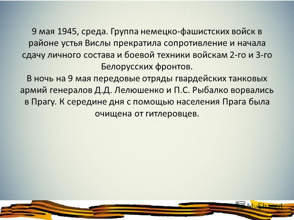 9 мая 1945, среда. Группа немецко-фашистских войск в районе устья Вислы прекратила сопротивление и начала сдачу личного состава и боевой техники войскам 2-го и 3-го Белорусских фронтов. В ночь на 9 мая передовые отряды гвардейских танковых армий гене