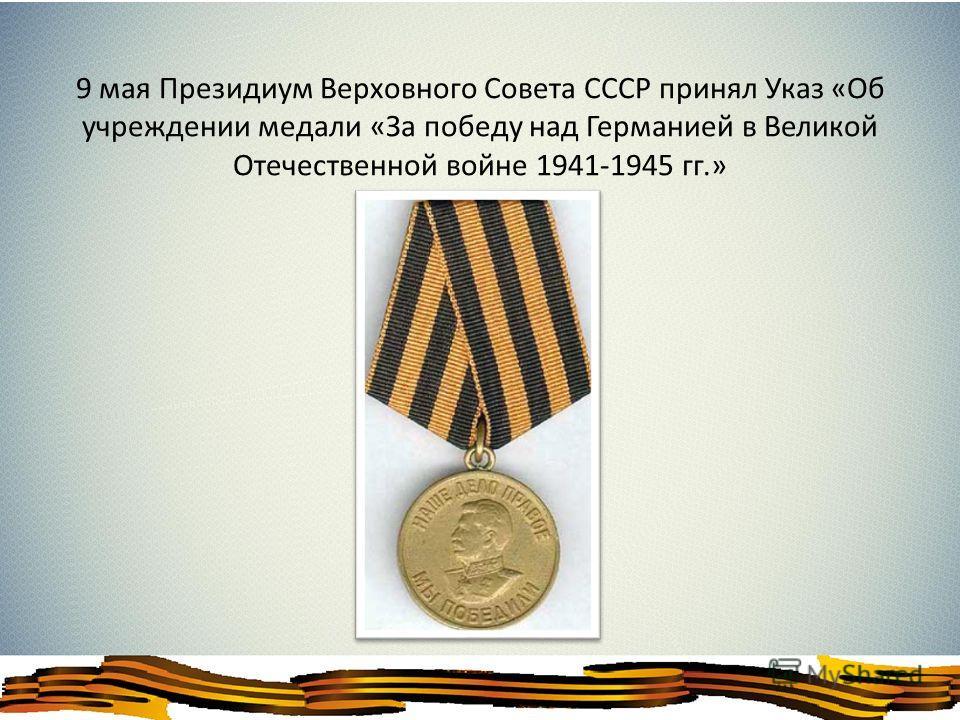 9 мая Президиум Верховного Совета СССР принял Указ «Об учреждении медали «За победу над Германией в Великой Отечественной войне 1941-1945 гг.»
