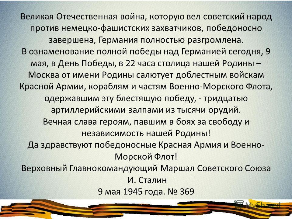 Великая Отечественная война, которую вел советский народ против немецко-фашистских захватчиков, победоносно завершена, Германия полностью разгромлена. В ознаменование полной победы над Германией сегодня, 9 мая, в День Победы, в 22 часа столица нашей