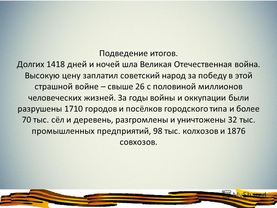 Подведение итогов. Долгих 1418 дней и ночей шла Великая Отечественная война. Высокую цену заплатил советский народ за победу в этой страшной войне – свыше 26 с половиной миллионов человеческих жизней. За годы войны и оккупации были разрушены 1710 гор