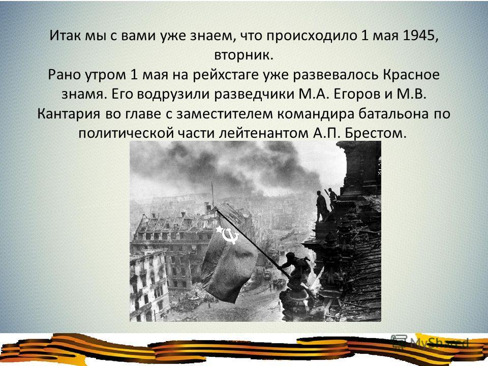 Итак мы с вами уже знаем, что происходило 1 мая 1945, вторник. Рано утром 1 мая на рейхстаге уже развевалось Красное знамя. Его водрузили разведчики М.А. Егоров и М.В. Кантария во главе с заместителем командира батальона по политической части лейтена