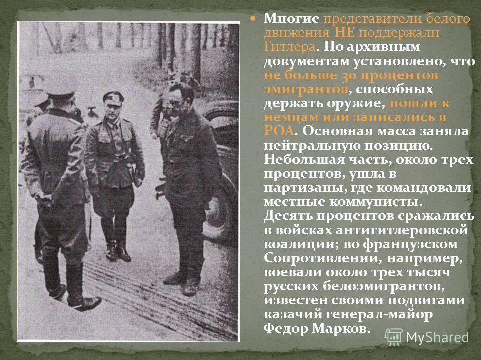 Многие представители белого движения НЕ поддержали Гитлера. По архивным документам установлено, что не больше 30 процентов эмигрантов, способных держать оружие, пошли к немцам или записались в РОА. Основная масса заняла нейтральную позицию. Небольшая