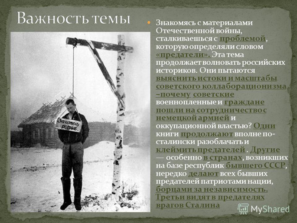 Знакомясь с материалами Отечественной войны, сталкиваешься с проблемой, которую определяли словом «предатели». Эта тема продолжает волновать российских историков. Они пытаются выяснить истоки и масштабы советского коллаборационизма –почему советские