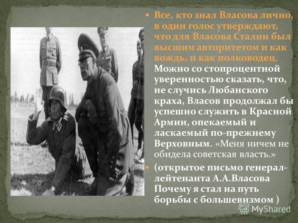 Все, кто знал Власова лично, в один голос утверждают, что для Власова Сталин был высшим авторитетом и как вождь, и как полководец. Можно со стопроцентной уверенностью сказать, что, не случись Любанского краха, Власов продолжал бы успешно служить в Кр