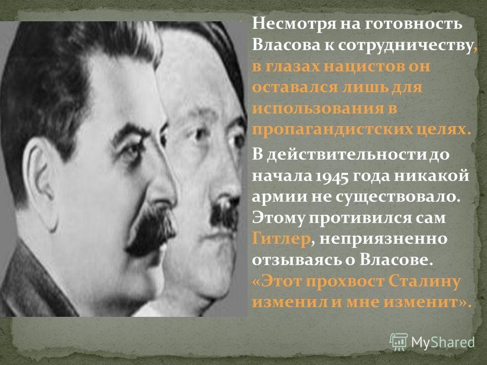 Несмотря на готовность Власова к сотрудничеству, в глазах нацистов он оставался лишь для использования в пропагандистских целях. В действительности до начала 1945 года никакой армии не существовало. Этому противился сам Гитлер, неприязненно отзываясь