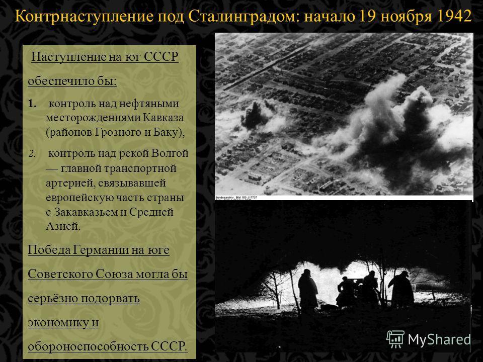 Контрнаступление под Сталинградом: начало 19 ноября 1942 года… Наступление на юг СССР обеспечило бы: 1. контроль над нефтяными месторождениями Кавказа (районов Грозного и Баку), 2. контроль над рекой Волгой главной транспортной артерией, связывавшей