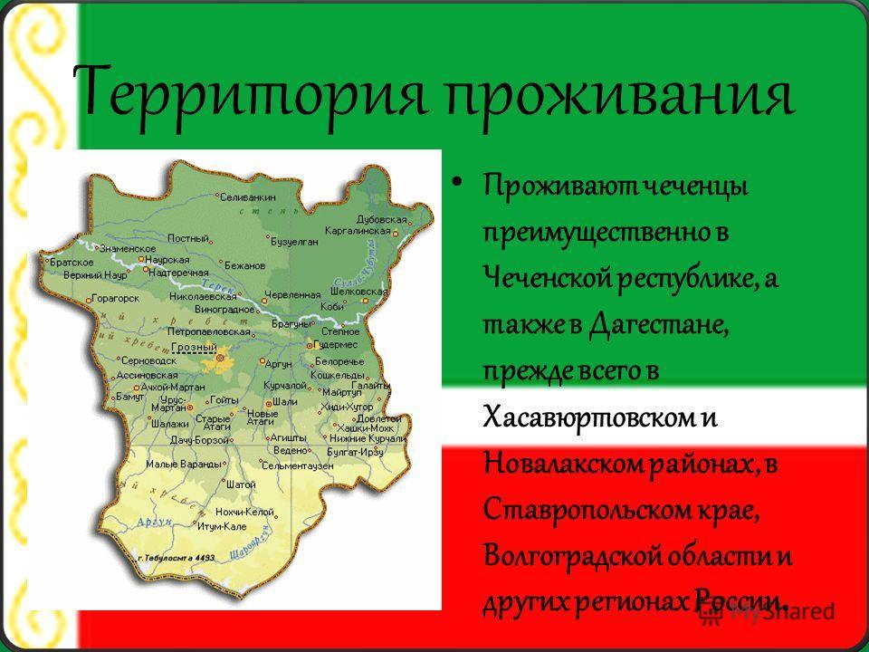 Территория проживания Проживают чеченцы преимущественно в Чеченской республике, а также в Дагестане, прежде всего в Хасавюртовском и Новалакском районах, в Ставропольском крае, Волгоградской области и других регионах России.