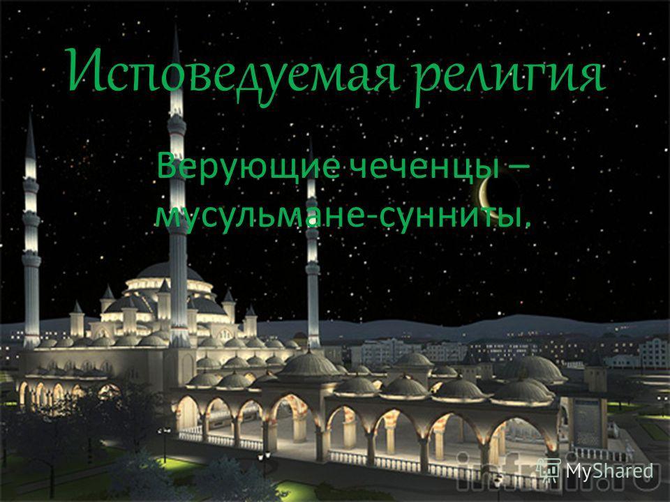 Исповедуемая религия Верующие чеченцы – мусульмане-сунниты..