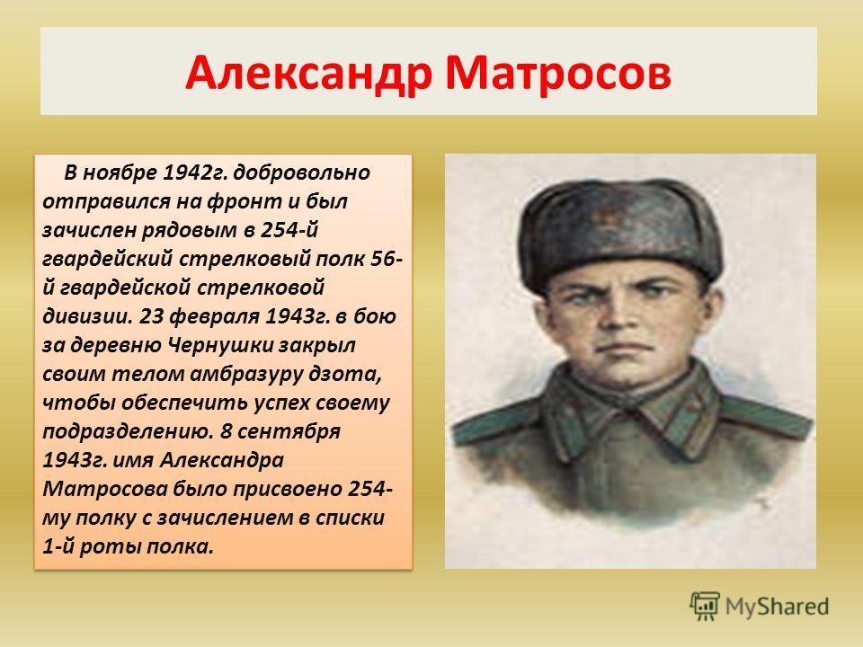 Александр Матросов В ноябре 1942г. добровольно отправился на фронт и был зачислен рядовым в 254-й гвардейский стрелковый полк 56- й гвардейской стрелковой дивизии. 23 февраля 1943г. в бою за деревню Чернушки закрыл своим телом амбразуру дзота, чтобы