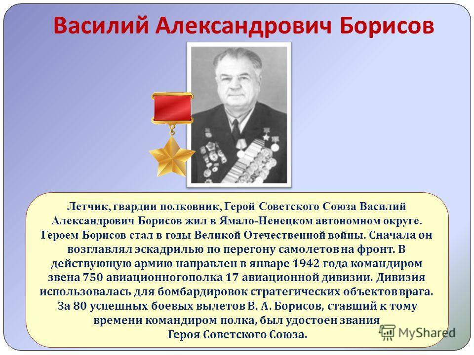 Василий Александрович Борисов Летчик, гвардии полковник, Герой Советского Союза Василий Александрович Борисов жил в Ямало-Ненецком автономном округе. Героем Борисов стал в годы Великой Отечественной войны. Сначала он возглавлял эскадрилью по перегону
