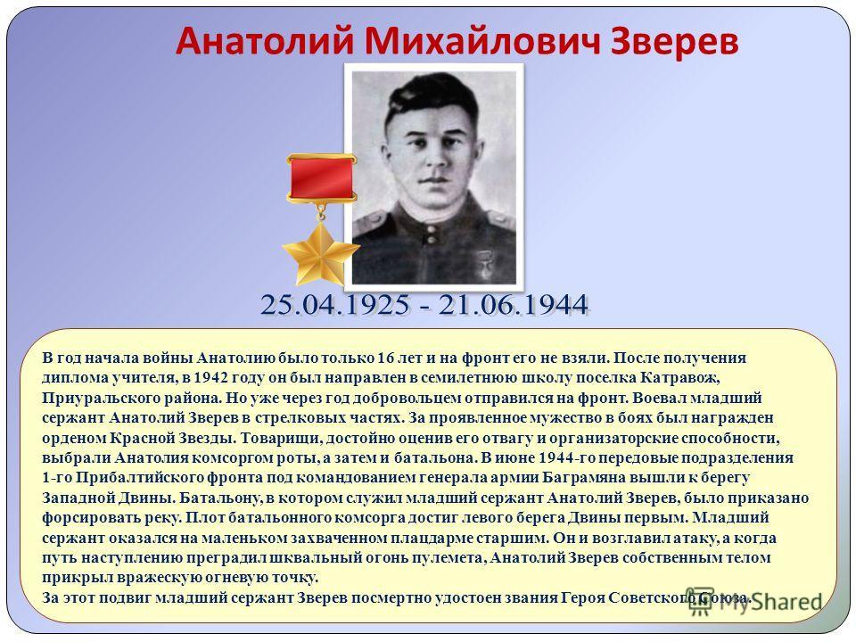 Анатолий Михайлович Зверев В год начала войны Анатолию было только 16 лет и на фронт его не взяли. После получения диплома учителя, в 1942 году он был направлен в семилетнюю школу поселка Катравож, Приуральского района. Но уже через год добровольцем