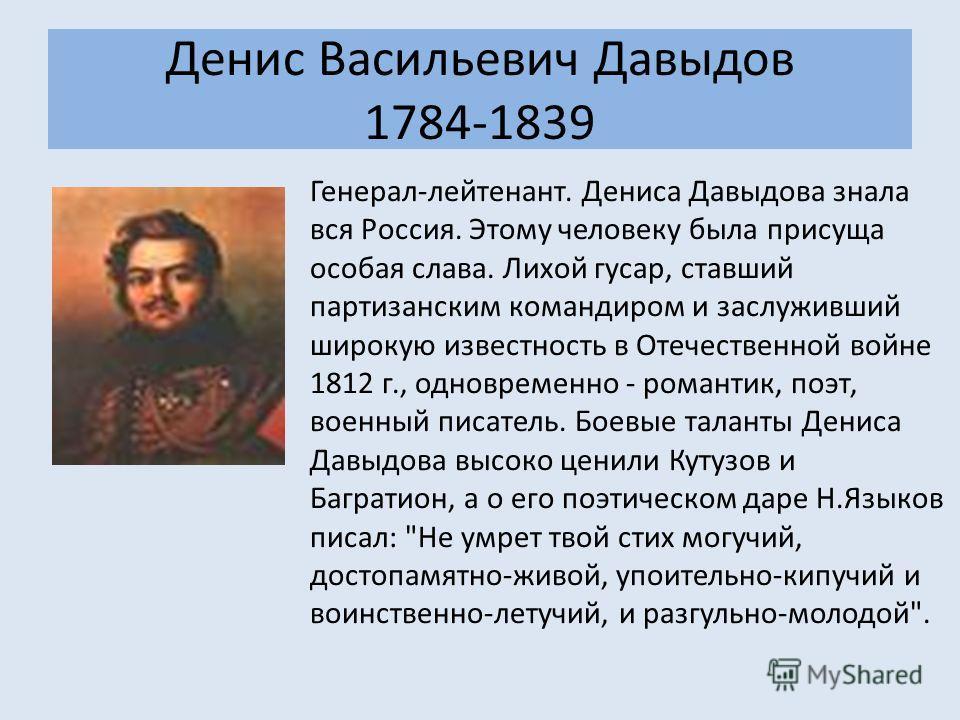 Денис Васильевич Давыдов 1784-1839 Генерал-лейтенант. Дениса Давыдова знала вся Россия. Этому человеку была присуща особая слава. Лихой гусар, ставший партизанским командиром и заслуживший широкую известность в Отечественной войне 1812 г., одновремен