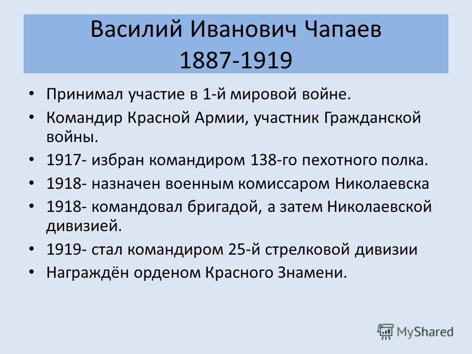 Василий Иванович Чапаев 1887-1919 Принимал участие в 1-й мировой войне. Командир Красной Армии, участник Гражданской войны. 1917- избран командиром 138-го пехотного полка. 1918- назначен военным комиссаром Николаевска 1918- командовал бригадой, а зат