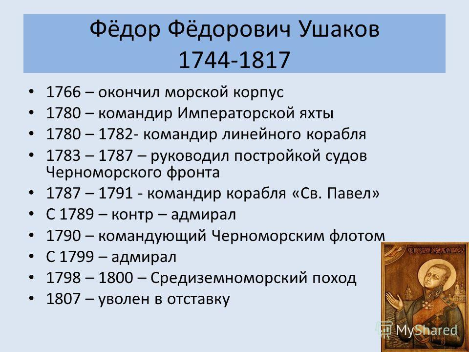 Фёдор Фёдорович Ушаков 1744-1817 1766 – окончил морской корпус 1780 – командир Императорской яхты 1780 – 1782- командир линейного корабля 1783 – 1787 – руководил постройкой судов Черноморского фронта 1787 – 1791 - командир корабля «Св. Павел» С 1789