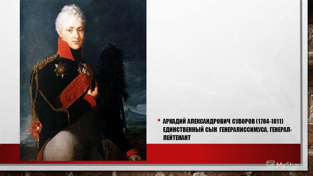 АРКАДИЙ АЛЕКСАНДРОВИЧ СУВОРОВ (1784-1811) ЕДИНСТВЕННЫЙ СЫН ГЕНЕРАЛИССИМУСА, ГЕНЕРАЛ- ЛЕЙТЕНАНТ
