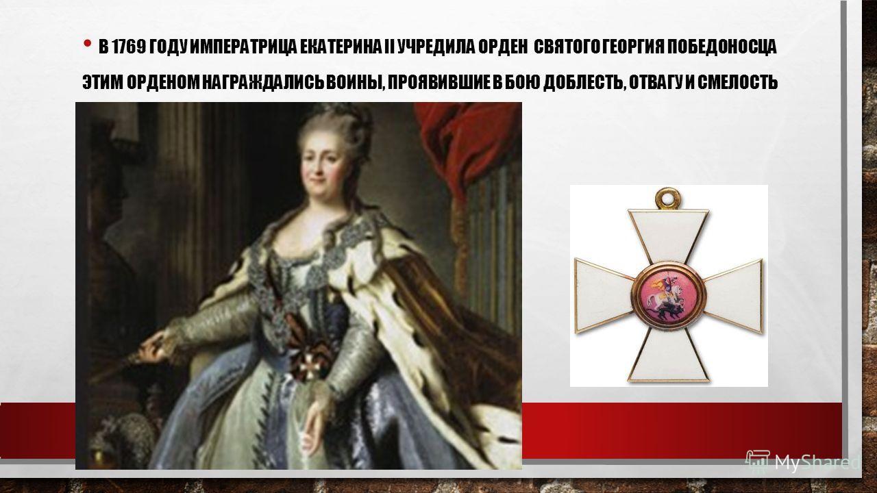 В 1769 ГОДУ ИМПЕРАТРИЦА ЕКАТЕРИНА II УЧРЕДИЛА ОРДЕН СВЯТОГО ГЕОРГИЯ ПОБЕДОНОСЦА ЭТИМ ОРДЕНОМ НАГРАЖДАЛИСЬ ВОИНЫ, ПРОЯВИВШИЕ В БОЮ ДОБЛЕСТЬ, ОТВАГУ И СМЕЛОСТЬ