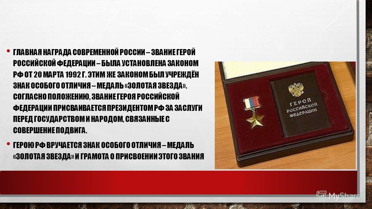 ГЛАВНАЯ НАГРАДА СОВРЕМЕННОЙ РОССИИ – ЗВАНИЕ ГЕРОЙ РОССИЙСКОЙ ФЕДЕРАЦИИ – БЫЛА УСТАНОВЛЕНА ЗАКОНОМ РФ ОТ 20 МАРТА 1992 Г. ЭТИМ ЖЕ ЗАКОНОМ БЫЛ УЧРЕЖДЁН ЗНАК ОСОБОГО ОТЛИЧИЯ – МЕДАЛЬ «ЗОЛОТАЯ ЗВЕЗДА». СОГЛАСНО ПОЛОЖЕНИЮ, ЗВАНИЕ ГЕРОЯ РОССИЙСКОЙ ФЕДЕРАЦИ