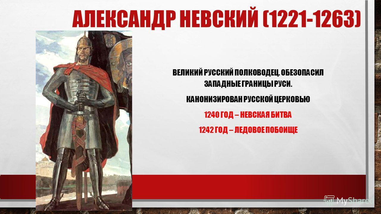 АЛЕКСАНДР НЕВСКИЙ (1221-1263) ВЕЛИКИЙ РУССКИЙ ПОЛКОВОДЕЦ. ОБЕЗОПАСИЛ ЗАПАДНЫЕ ГРАНИЦЫ РУСИ. КАНОНИЗИРОВАН РУССКОЙ ЦЕРКОВЬЮ 1240 ГОД – НЕВСКАЯ БИТВА 1242 ГОД – ЛЕДОВОЕ ПОБОИЩЕ