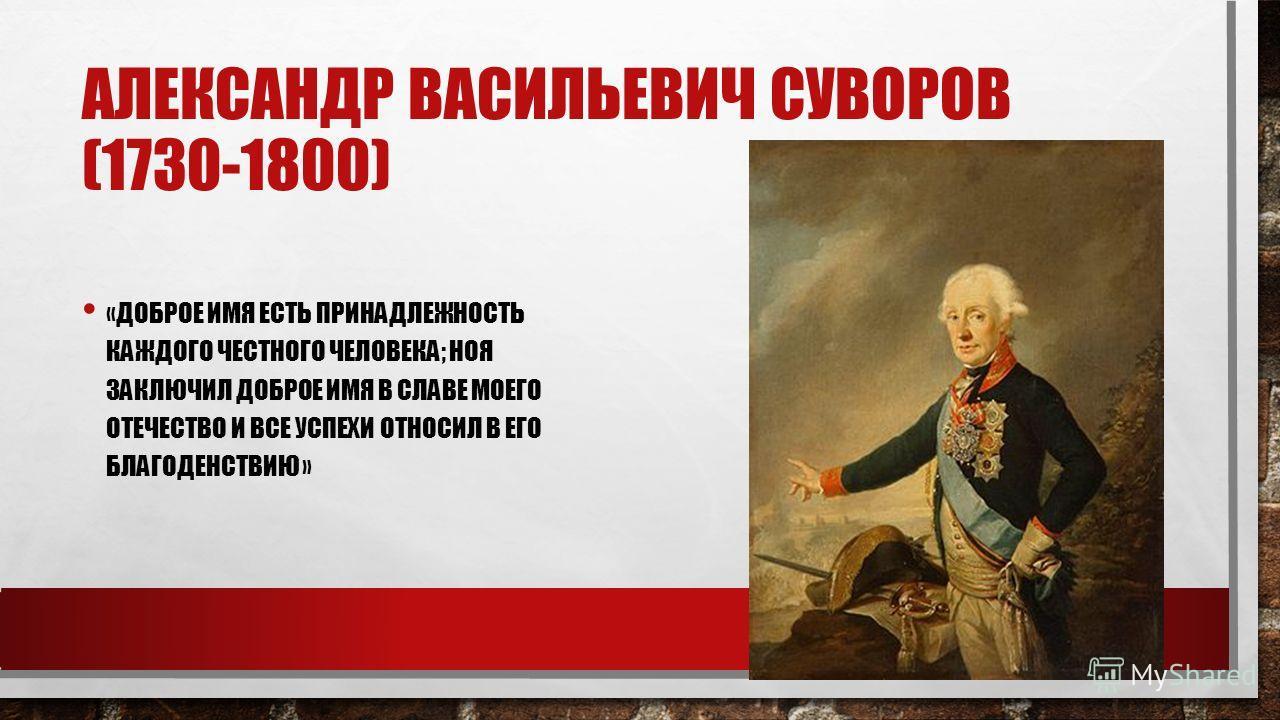 АЛЕКСАНДР ВАСИЛЬЕВИЧ СУВОРОВ (1730-1800) «ДОБРОЕ ИМЯ ЕСТЬ ПРИНАДЛЕЖНОСТЬ КАЖДОГО ЧЕСТНОГО ЧЕЛОВЕКА; НОЯ ЗАКЛЮЧИЛ ДОБРОЕ ИМЯ В СЛАВЕ МОЕГО ОТЕЧЕСТВО И ВСЕ УСПЕХИ ОТНОСИЛ В ЕГО БЛАГОДЕНСТВИЮ »