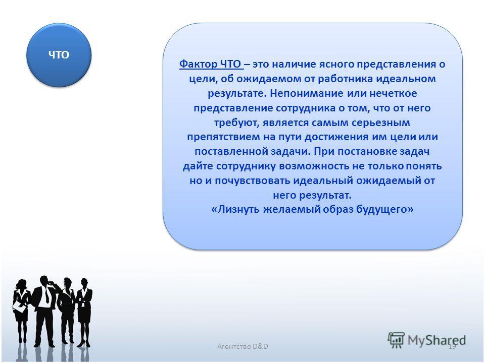 19Агентство D&D ЧТО Фактор ЧТО – это наличие ясного представления о цели, об ожидаемом от работника идеальном результате. Непонимание или нечеткое представление сотрудника о том, что от него требуют, является самым серьезным препятствием на пути дост