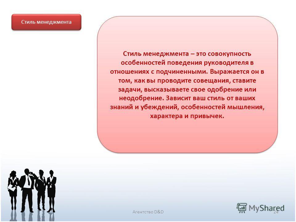 24Агентство D&D Стиль менеджмента Стиль менеджмента – это совокупность особенностей поведения руководителя в отношениях с подчиненными. Выражается он в том, как вы проводите совещания, ставите задачи, высказываете свое одобрение или неодобрение. Зави